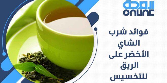 فوائد شرب الشاي الاخضر على الريق للتخسيس